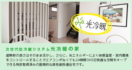 次世代型冷暖システム光冷暖の家…遮熱財の良さはそのまま活かし、さらに、光エネルギーにより体感温度・室内環境をコントロールすることでエアコンがなくても24時間365日快適な空間をキープできる特許取得済みの画期的な高性能快適住宅です。