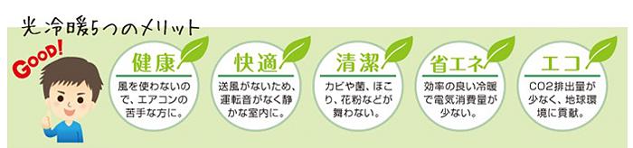 光冷暖5つのメリット・・・1.健康:かぜを使わないので、エアコンの苦手な方に。 2.快適:送風がないため、運転音がなく静かな室内に。 3.清潔:カビや菌、ほこり、花粉などが舞わない。 4.省エネ:効率の良い冷暖で電気消費量が少ない。 5.エコ:CO2排出量が少なく、地球環境に貢献。